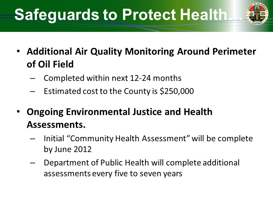 Safeguards to Protect Health… Additional Air Quality Monitoring Around Perimeter of Oil Field – Completed within next 12-24 months – Estimated cost to the County is $250,000 Ongoing Environmental Justice and Health Assessments.