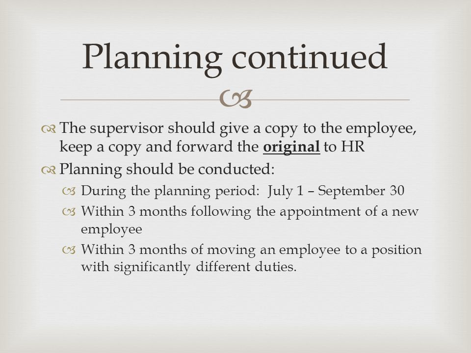   The supervisor should give a copy to the employee, keep a copy and forward the original to HR  Planning should be conducted:  During the planning period: July 1 – September 30  Within 3 months following the appointment of a new employee  Within 3 months of moving an employee to a position with significantly different duties.