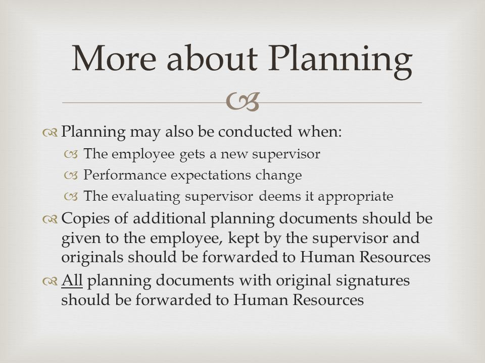   Planning may also be conducted when:  The employee gets a new supervisor  Performance expectations change  The evaluating supervisor deems it appropriate  Copies of additional planning documents should be given to the employee, kept by the supervisor and originals should be forwarded to Human Resources  All planning documents with original signatures should be forwarded to Human Resources More about Planning