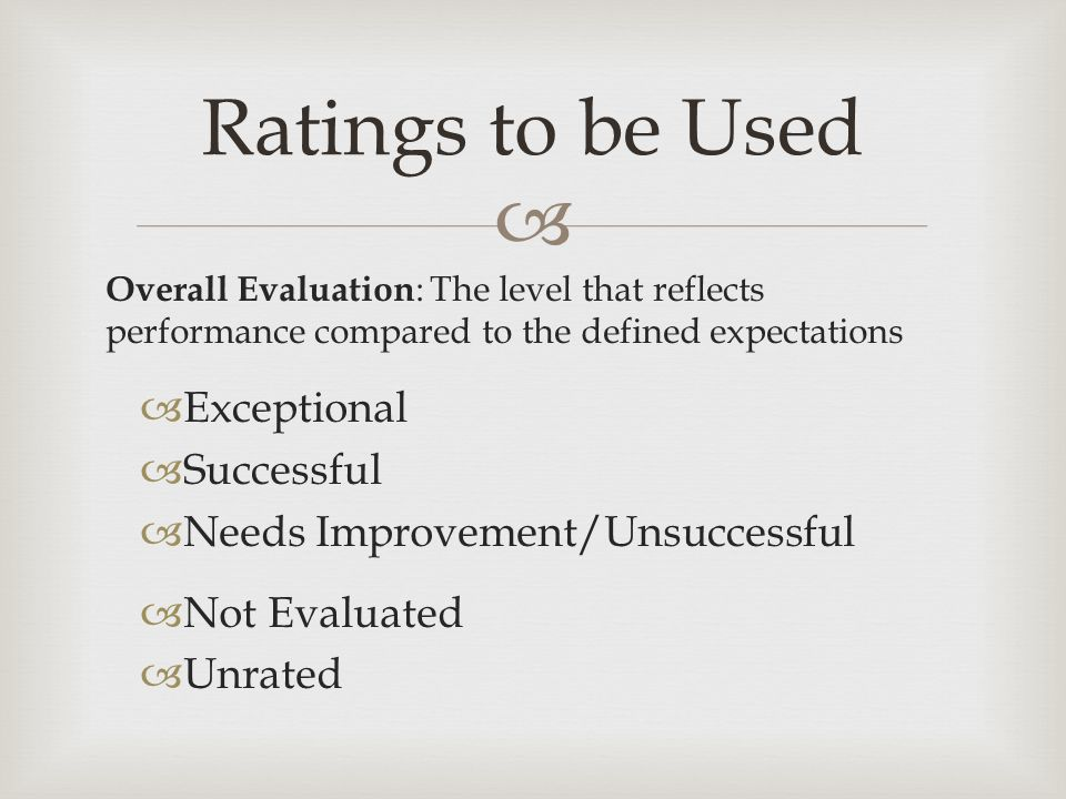  Overall Evaluation : The level that reflects performance compared to the defined expectations  Exceptional  Successful  Needs Improvement/Unsuccessful  Not Evaluated  Unrated Ratings to be Used