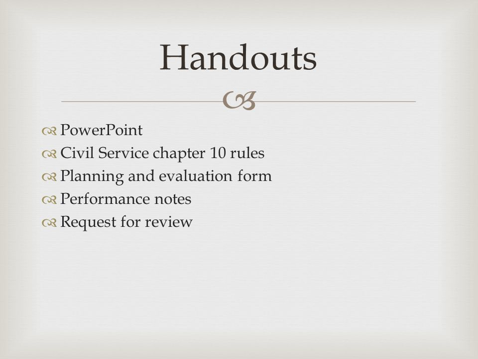   PowerPoint  Civil Service chapter 10 rules  Planning and evaluation form  Performance notes  Request for review Handouts