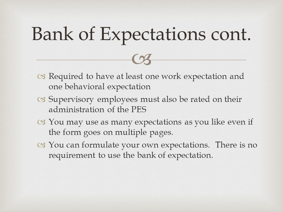   Required to have at least one work expectation and one behavioral expectation  Supervisory employees must also be rated on their administration of the PES  You may use as many expectations as you like even if the form goes on multiple pages.