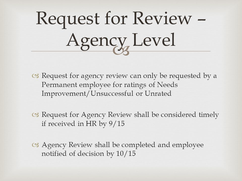   Request for agency review can only be requested by a Permanent employee for ratings of Needs Improvement/Unsuccessful or Unrated  Request for Agency Review shall be considered timely if received in HR by 9/15  Agency Review shall be completed and employee notified of decision by 10/15 Request for Review – Agency Level