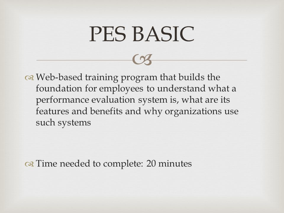   Web-based training program that builds the foundation for employees to understand what a performance evaluation system is, what are its features and benefits and why organizations use such systems  Time needed to complete: 20 minutes PES BASIC