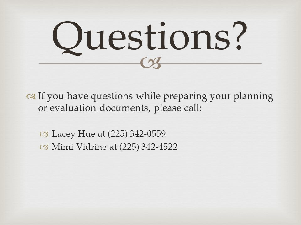   If you have questions while preparing your planning or evaluation documents, please call:  Lacey Hue at (225) 342-0559  Mimi Vidrine at (225) 342-4522 Questions