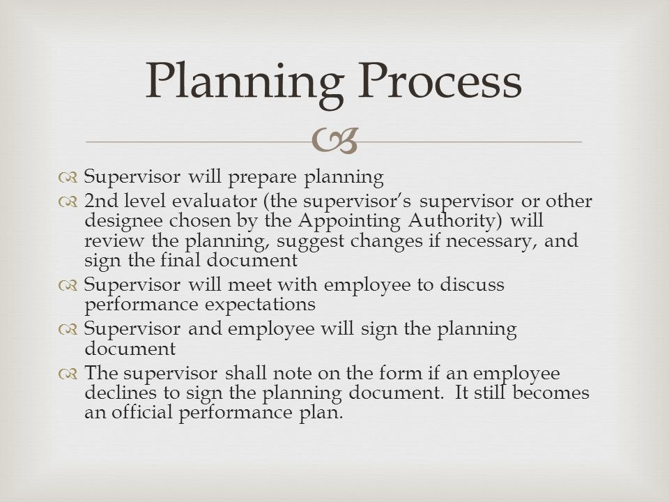   Supervisor will prepare planning  2nd level evaluator (the supervisor's supervisor or other designee chosen by the Appointing Authority) will review the planning, suggest changes if necessary, and sign the final document  Supervisor will meet with employee to discuss performance expectations  Supervisor and employee will sign the planning document  The supervisor shall note on the form if an employee declines to sign the planning document.