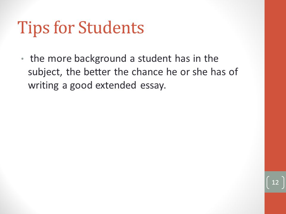 Tips for Students the more background a student has in the subject, the better the chance he or she has of writing a good extended essay.