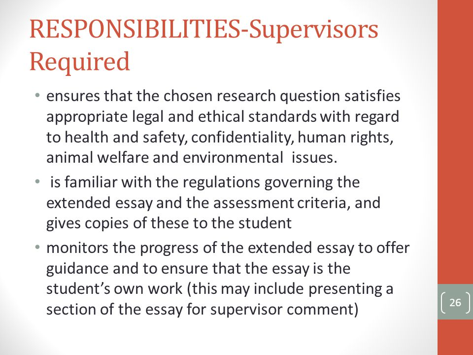RESPONSIBILITIES-Supervisors Required ensures that the chosen research question satisfies appropriate legal and ethical standards with regard to health and safety, confidentiality, human rights, animal welfare and environmental issues.