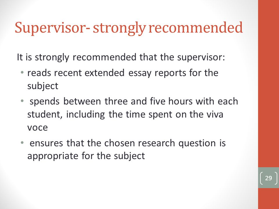 Supervisor- strongly recommended It is strongly recommended that the supervisor: reads recent extended essay reports for the subject spends between three and five hours with each student, including the time spent on the viva voce ensures that the chosen research question is appropriate for the subject 29