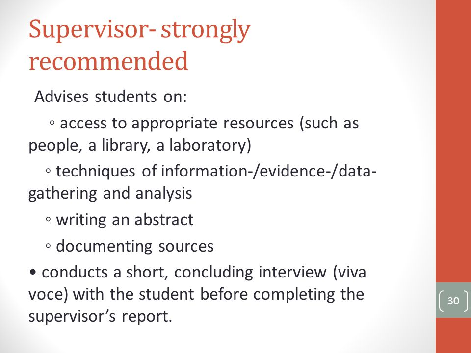 Supervisor- strongly recommended Advises students on: ◦ access to appropriate resources (such as people, a library, a laboratory) ◦ techniques of information-/evidence-/data- gathering and analysis ◦ writing an abstract ◦ documenting sources conducts a short, concluding interview (viva voce) with the student before completing the supervisor's report.