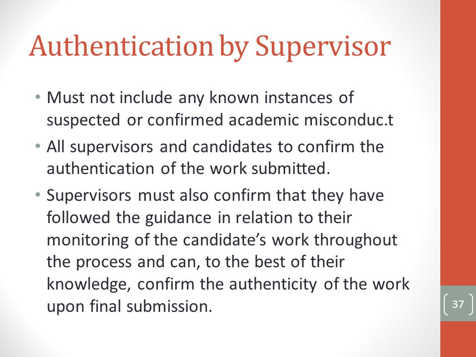 Authentication by Supervisor Must not include any known instances of suspected or confirmed academic misconduc.t All supervisors and candidates to confirm the authentication of the work submitted.
