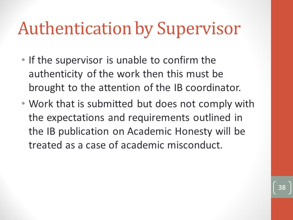 Authentication by Supervisor If the supervisor is unable to confirm the authenticity of the work then this must be brought to the attention of the IB coordinator.