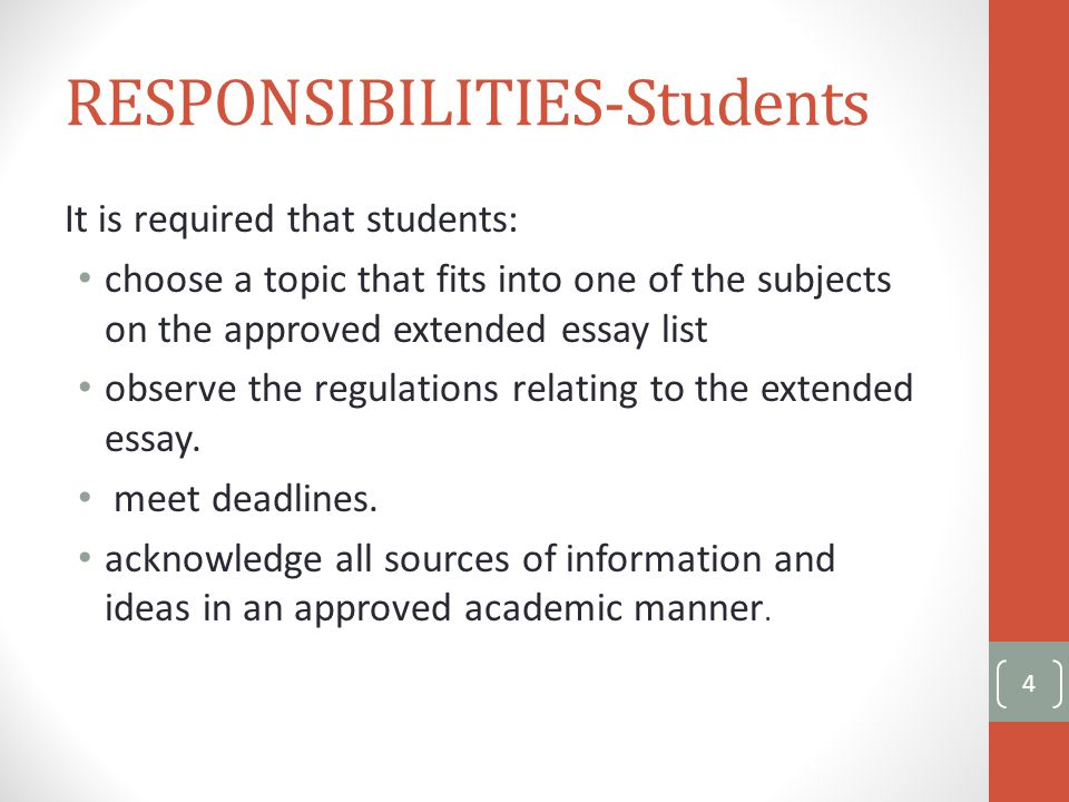 RESPONSIBILITIES-Students It is required that students: choose a topic that fits into one of the subjects on the approved extended essay list observe the regulations relating to the extended essay.