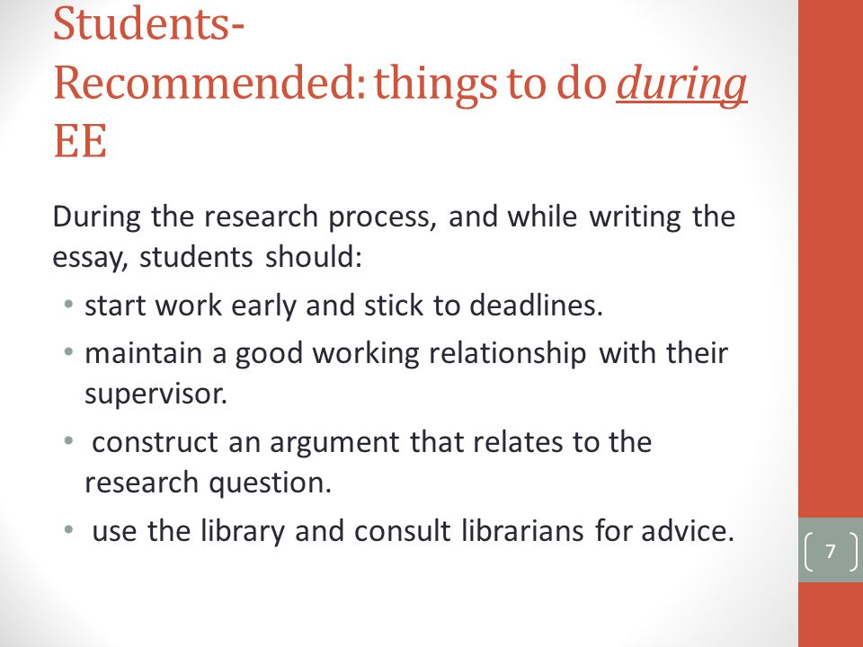 Students- Recommended: things to do during EE During the research process, and while writing the essay, students should: start work early and stick to deadlines.