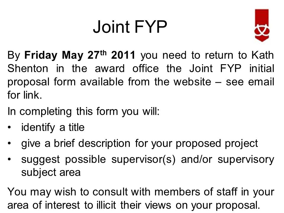 Joint FYP By Friday May 27 th 2011 you need to return to Kath Shenton in the award office the Joint FYP initial proposal form available from the website – see email for link.
