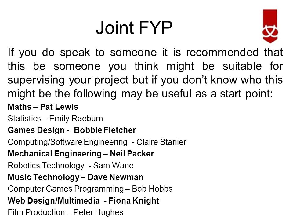 Joint FYP If you do speak to someone it is recommended that this be someone you think might be suitable for supervising your project but if you don't know who this might be the following may be useful as a start point: Maths – Pat Lewis Statistics – Emily Raeburn Games Design - Bobbie Fletcher Computing/Software Engineering - Claire Stanier Mechanical Engineering – Neil Packer Robotics Technology - Sam Wane Music Technology – Dave Newman Computer Games Programming – Bob Hobbs Web Design/Multimedia - Fiona Knight Film Production – Peter Hughes