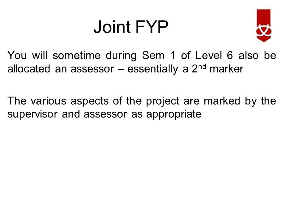 Joint FYP You will sometime during Sem 1 of Level 6 also be allocated an assessor – essentially a 2 nd marker The various aspects of the project are marked by the supervisor and assessor as appropriate