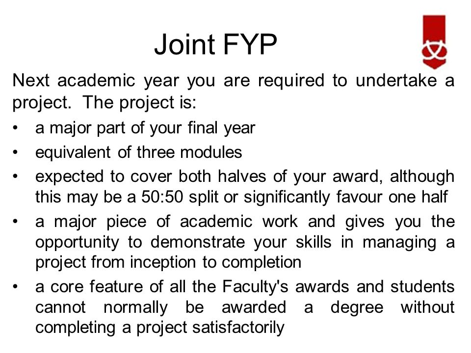 Joint FYP The project is made up of the following three modules: Semester 1:Research (CE00700-6) Semester 2: Design (CE00702-6) Semester 2:Implementation (CE00703-6) The following are broad descriptions and will mean different things for different subject areas