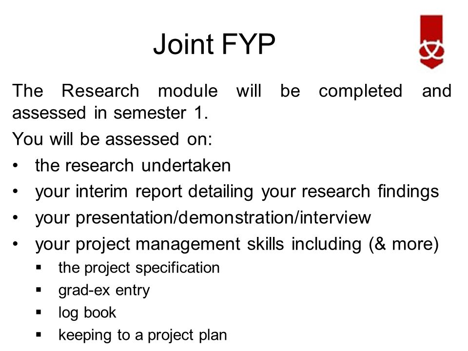 Joint FYP The Design & Implementation modules will be assessed at the end of semester 2 by: a presentation/demonstration a final report that  includes your research from the interim report - even though that portion of the report will not be re-assessed.