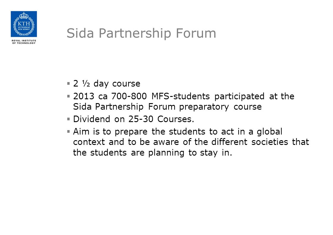 Sida Partnership Forum  2 ½ day course  2013 ca 700-800 MFS-students participated at the Sida Partnership Forum preparatory course  Dividend on 25-30 Courses.