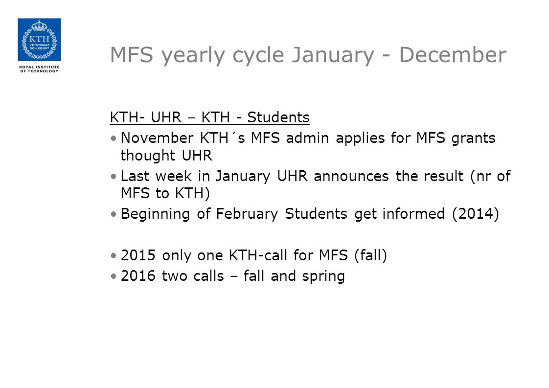 MFS yearly cycle January - December KTH- UHR – KTH - Students November KTH´s MFS admin applies for MFS grants thought UHR Last week in January UHR announces the result (nr of MFS to KTH) Beginning of February Students get informed (2014) 2015 only one KTH-call for MFS (fall) 2016 two calls – fall and spring