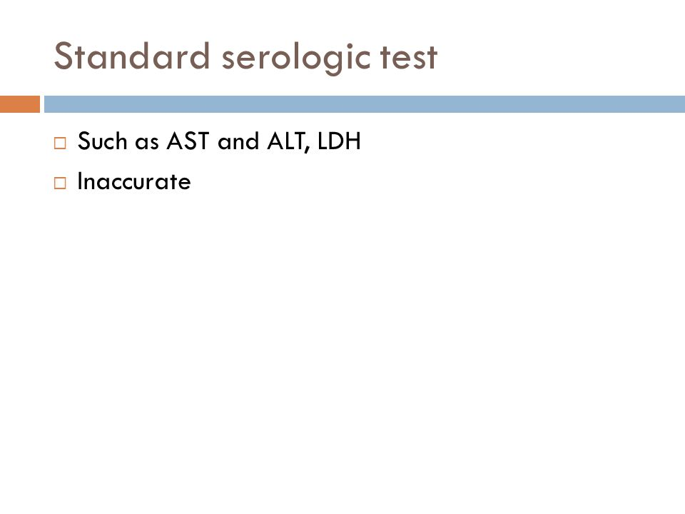 Standard serologic test  Such as AST and ALT, LDH  Inaccurate