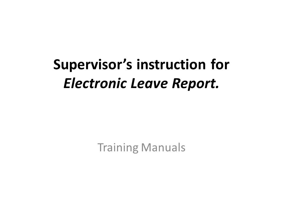 Supervisor's instruction for Electronic Leave Report. Training Manuals