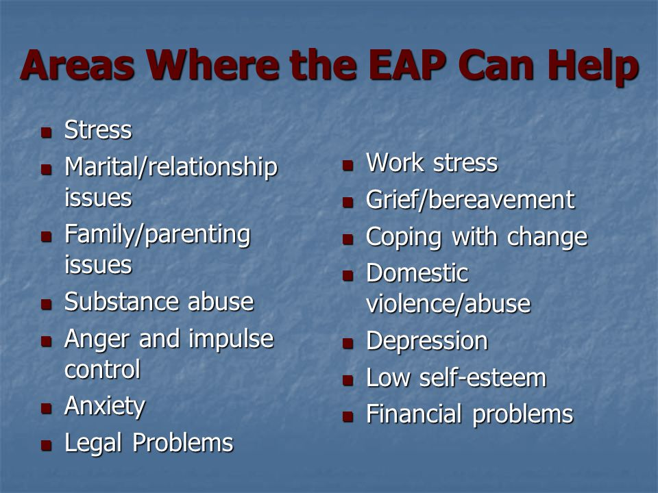 Areas Where the EAP Can Help Stress Stress Marital/relationship issues Marital/relationship issues Family/parenting issues Family/parenting issues Substance abuse Substance abuse Anger and impulse control Anger and impulse control Anxiety Anxiety Legal Problems Legal Problems Work stress Work stress Grief/bereavement Grief/bereavement Coping with change Coping with change Domestic violence/abuse Domestic violence/abuse Depression Depression Low self-esteem Low self-esteem Financial problems Financial problems