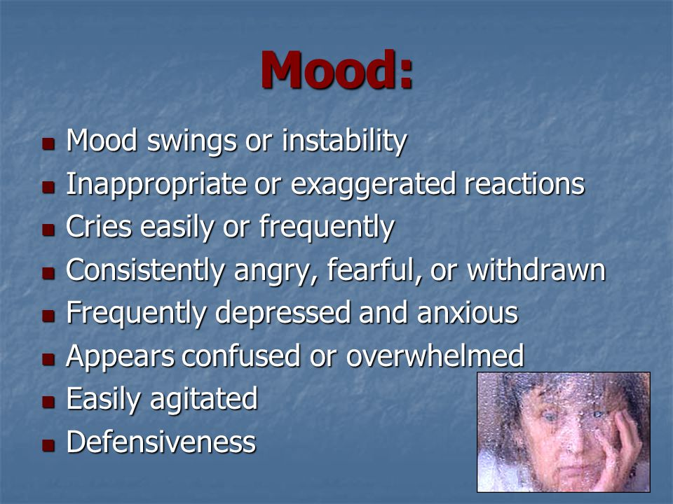 Mood: Mood swings or instability Mood swings or instability Inappropriate or exaggerated reactions Inappropriate or exaggerated reactions Cries easily or frequently Cries easily or frequently Consistently angry, fearful, or withdrawn Consistently angry, fearful, or withdrawn Frequently depressed and anxious Frequently depressed and anxious Appears confused or overwhelmed Appears confused or overwhelmed Easily agitated Easily agitated Defensiveness Defensiveness