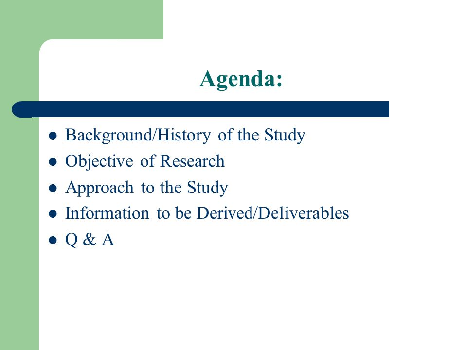 Agenda: Background/History of the Study Objective of Research Approach to the Study Information to be Derived/Deliverables Q & A