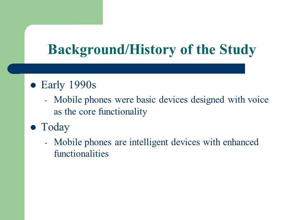 Background/History of the Study Early 1990s - Mobile phones were basic devices designed with voice as the core functionality Today - Mobile phones are intelligent devices with enhanced functionalities