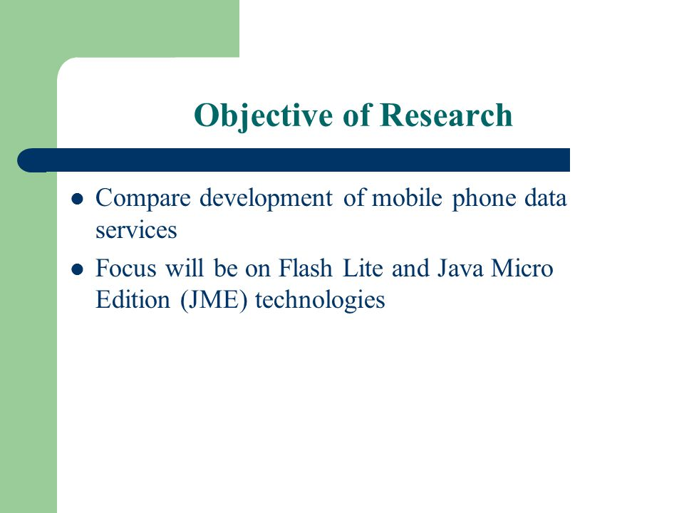 Objective of Research Compare development of mobile phone data services Focus will be on Flash Lite and Java Micro Edition (JME) technologies