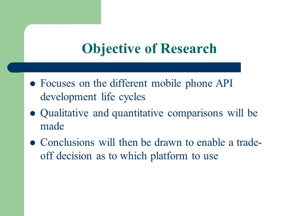 Objective of Research Focuses on the different mobile phone API development life cycles Qualitative and quantitative comparisons will be made Conclusions will then be drawn to enable a trade- off decision as to which platform to use