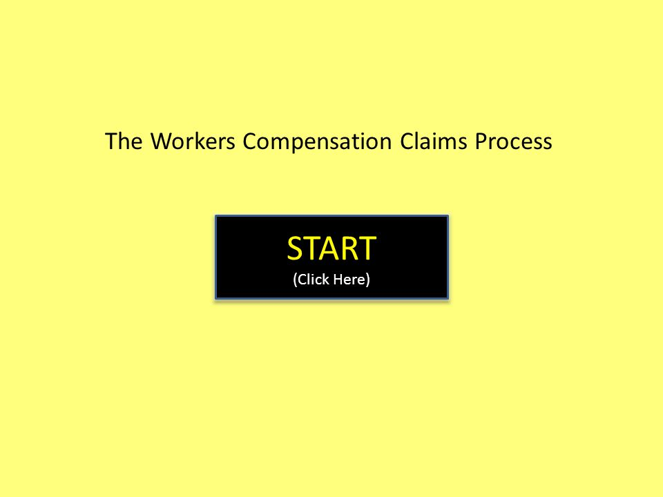 The Workers Compensation Claims Process START (Click Here) START (Click Here)
