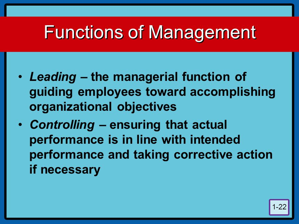 1-22 Functions of Management Leading – the managerial function of guiding employees toward accomplishing organizational objectives Controlling – ensur