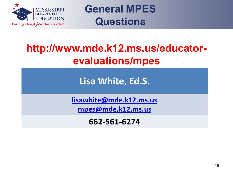 http://www.mde.k12.ms.us/educator- evaluations/mpes mpes@mde.k12.ms.us General MPES Questions 19 Lisa White, Ed.S.