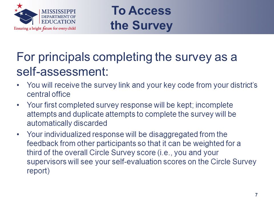 For principals completing the survey as a self-assessment: You will receive the survey link and your key code from your district's central office Your first completed survey response will be kept; incomplete attempts and duplicate attempts to complete the survey will be automatically discarded Your individualized response will be disaggregated from the feedback from other participants so that it can be weighted for a third of the overall Circle Survey score (i.e., you and your supervisors will see your self-evaluation scores on the Circle Survey report) To Access the Survey 7