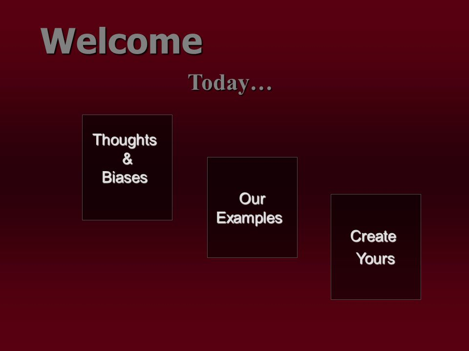 Welcome Today… Thoughts & Biases Our Examples CreateYours