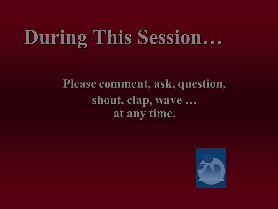 During This Session… Please comment, ask, question, shout, clap, wave … at any time.