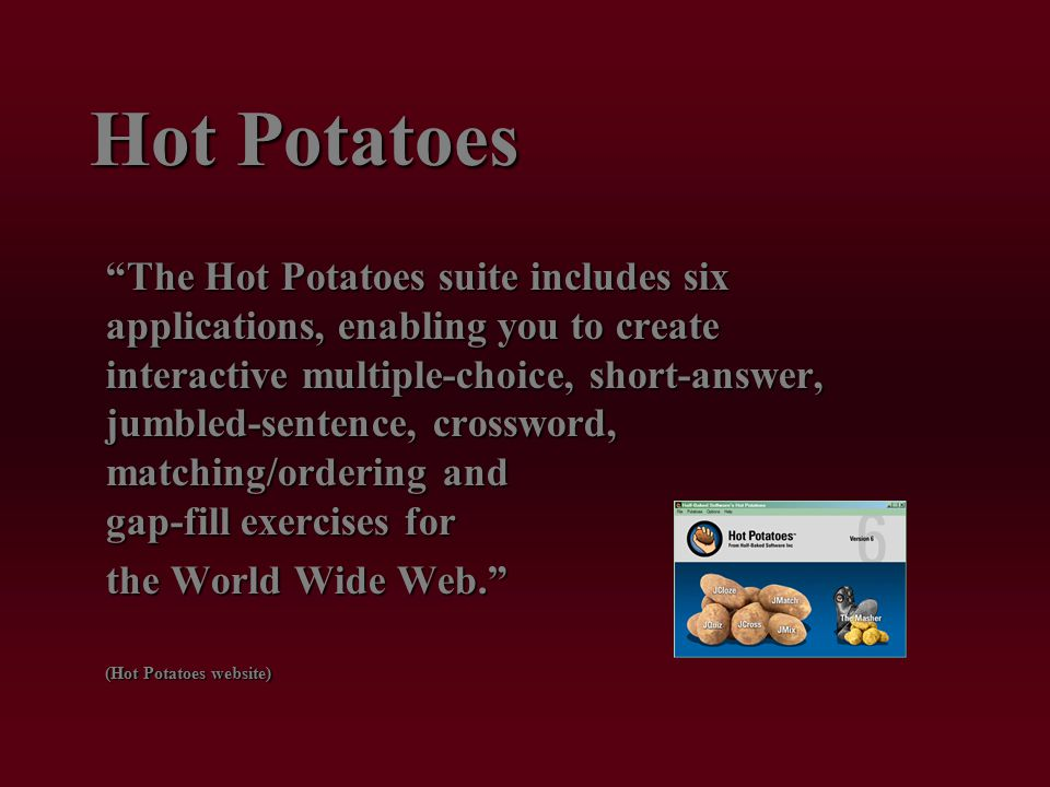 Hot Potatoes The Hot Potatoes suite includes six applications, enabling you to create interactive multiple-choice, short-answer, jumbled-sentence, crossword, matching/ordering and gap-fill exercises for the World Wide Web. (Hot Potatoes website)