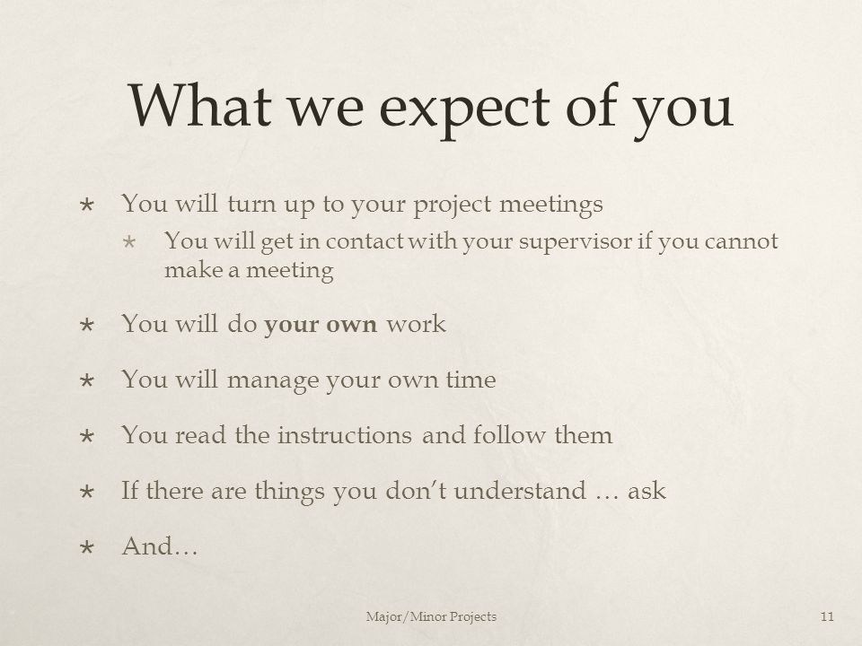 What we expect of you  You will turn up to your project meetings  You will get in contact with your supervisor if you cannot make a meeting  You wi