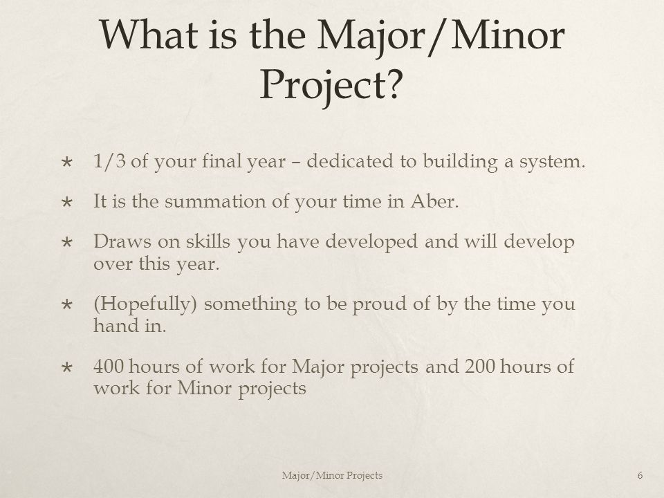 What is the Major/Minor Project?  1/3 of your final year – dedicated to building a system.  It is the summation of your time in Aber.  Draws on ski