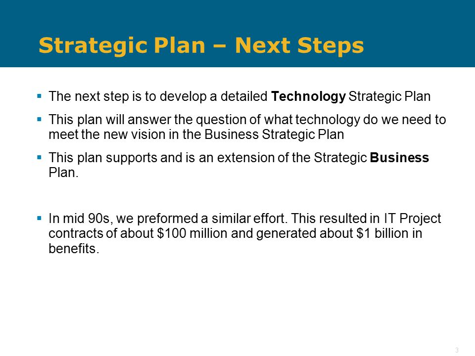 3 Strategic Plan – Next Steps  The next step is to develop a detailed Technology Strategic Plan  This plan will answer the question of what technology do we need to meet the new vision in the Business Strategic Plan  This plan supports and is an extension of the Strategic Business Plan.