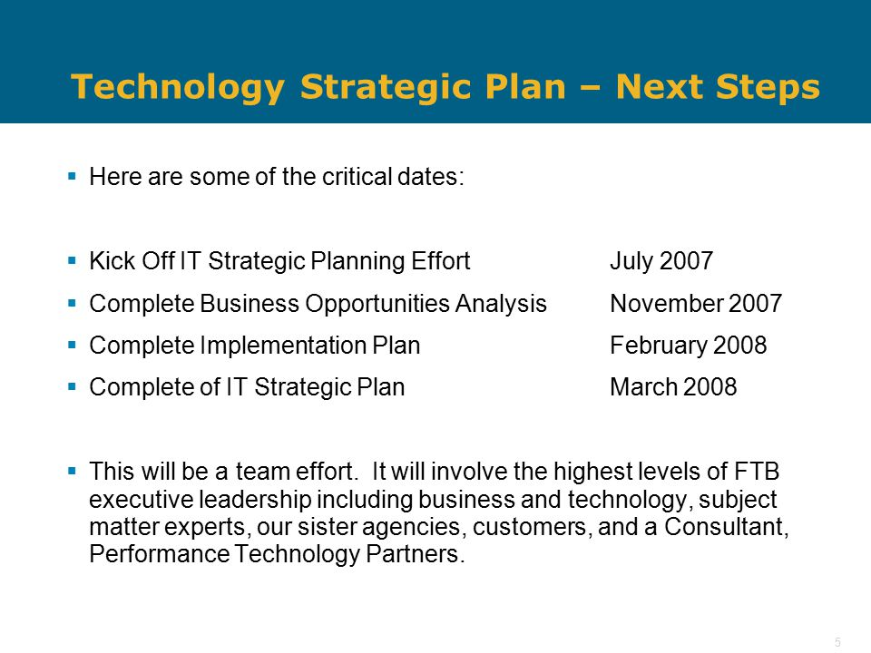 5 Technology Strategic Plan – Next Steps  Here are some of the critical dates:  Kick Off IT Strategic Planning EffortJuly 2007  Complete Business Opportunities AnalysisNovember 2007  Complete Implementation Plan February 2008  Complete of IT Strategic PlanMarch 2008  This will be a team effort.