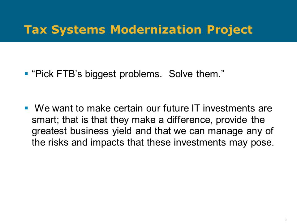 """6 Tax Systems Modernization Project  """"Pick FTB's biggest problems. Solve them.""""  We want to make certain our future IT investments are smart; that i"""