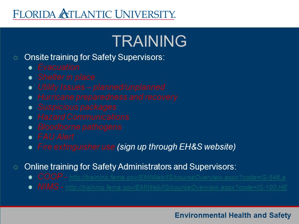 Environmental Health and Safety Onsite training for Safety Supervisors: Evacuation Shelter in place Utility Issues – planned/unplanned Hurricane preparedness and recovery Suspicious packages Hazard Communications Bloodborne pathogens FAU Alert Fire extinguisher use (sign up through EH&S website) Online training for Safety Administrators and Supervisors: COOP - http://training.fema.gov/EMIWeb/IS/courseOverview.aspx code=IS-546.a http://training.fema.gov/EMIWeb/IS/courseOverview.aspx code=IS-546.a NIMS - http://training.fema.gov/EMIWeb/IS/courseOverview.aspx code=IS-100.HE http://training.fema.gov/EMIWeb/IS/courseOverview.aspx code=IS-100.HE TRAINING