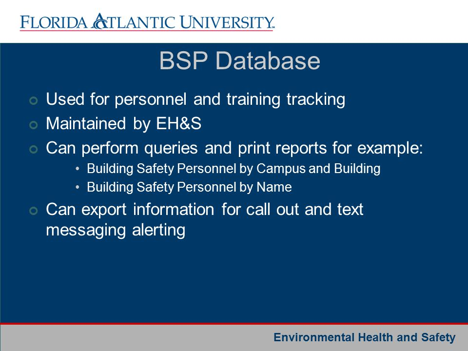 Environmental Health and Safety Used for personnel and training tracking Maintained by EH&S Can perform queries and print reports for example: Building Safety Personnel by Campus and Building Building Safety Personnel by Name Can export information for call out and text messaging alerting BSP Database