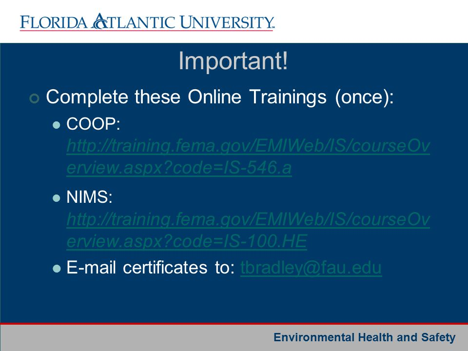 Environmental Health and Safety Complete these Online Trainings (once): COOP: http://training.fema.gov/EMIWeb/IS/courseOv erview.aspx code=IS-546.a http://training.fema.gov/EMIWeb/IS/courseOv erview.aspx code=IS-546.a NIMS: http://training.fema.gov/EMIWeb/IS/courseOv erview.aspx code=IS-100.HE http://training.fema.gov/EMIWeb/IS/courseOv erview.aspx code=IS-100.HE E-mail certificates to: tbradley@fau.edutbradley@fau.edu Important!