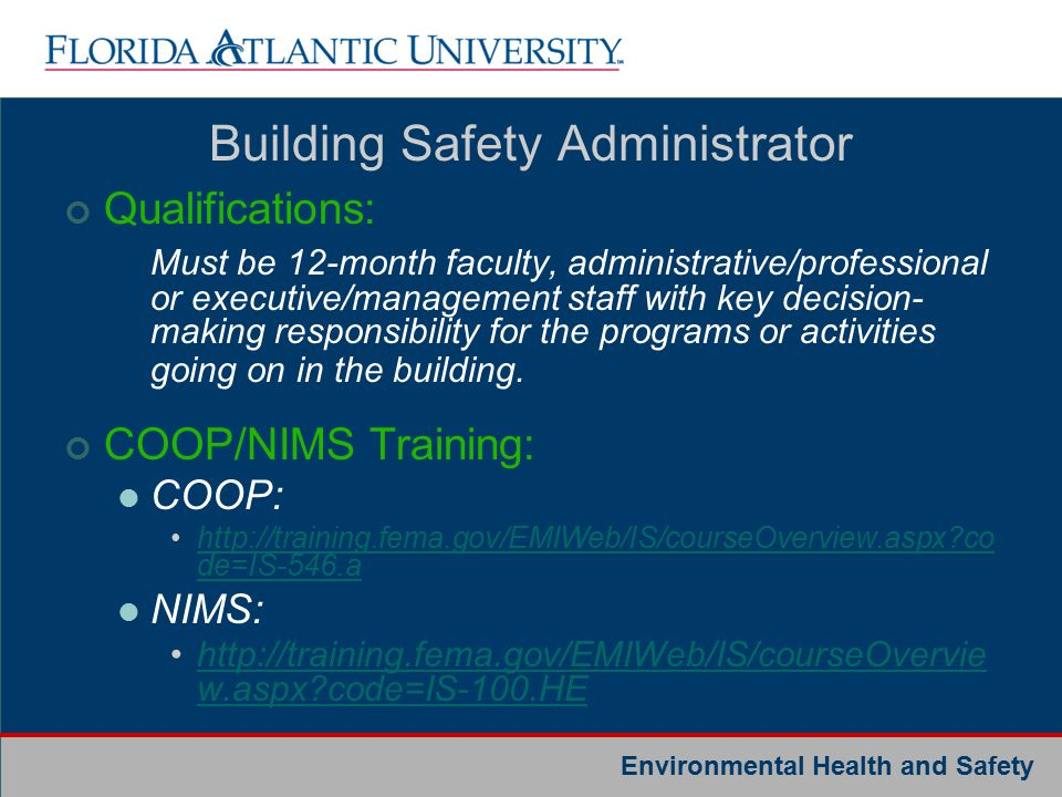 Environmental Health and Safety Complete these Online Trainings (once): COOP: http://training.fema.gov/EMIWeb/IS/courseOv erview.aspx?code=IS-546.a http://training.fema.gov/EMIWeb/IS/courseOv erview.aspx?code=IS-546.a NIMS: http://training.fema.gov/EMIWeb/IS/courseOv erview.aspx?code=IS-100.HE http://training.fema.gov/EMIWeb/IS/courseOv erview.aspx?code=IS-100.HE E-mail certificates to: tbradley@fau.edutbradley@fau.edu Important!