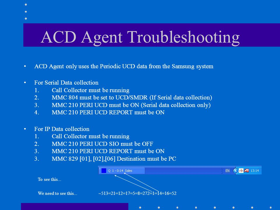 ACD Agent Troubleshooting ACD Agent only uses the Periodic UCD data from the Samsung system For Serial Data collection 1.Call Collector must be running 2.MMC 804 must be set to UCD/SMDR (If Serial data collection) 3.MMC 210 PERI UCD must be ON (Serial data collection only) 4.MMC 210 PERI UCD REPORT must be ON For IP Data collection 1.Call Collector must be running 2.MMC 210 PERI UCD SIO must be OFF 3.MMC 210 PERI UCD REPORT must be ON 3.MMC 829 [01], [02],[06] Destination must be PC To see this...